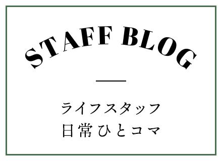 Staff Blog - ライフスタッフ 日常ひとコマ